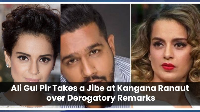 Ali Gul Pir Takes a Jibe at Kangana Ranaut over Derogatory Remarks