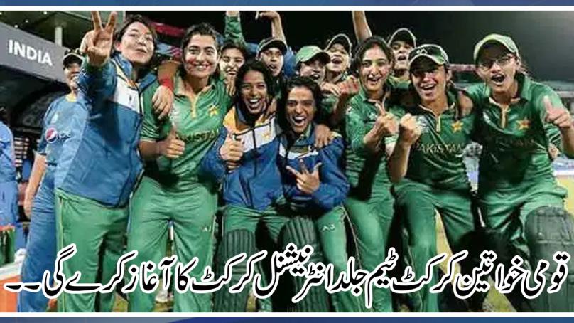 قومی خواتین کرکٹ ٹیم جلد ہی انٹرنیشنل کرکٹ کا آغاز کرے گی