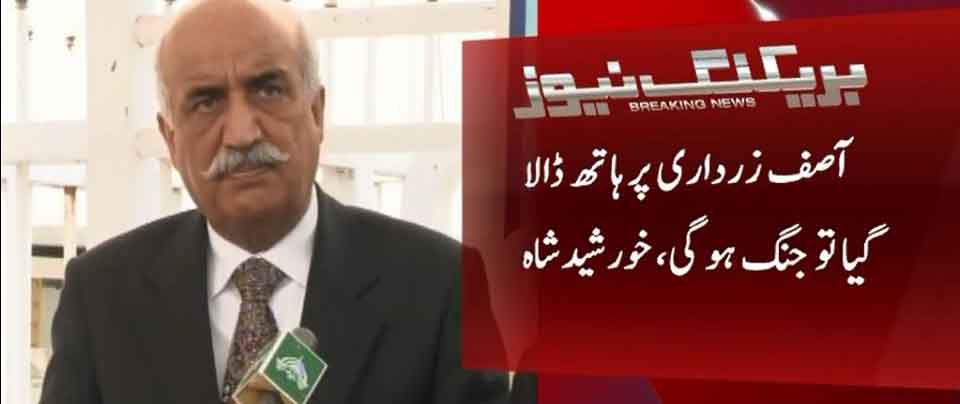Khursheed Shah warns for war if Asif Zardari apprehended
