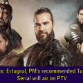 Dirilis: Ertugrul, PM's recommended Turkish Serial will air on PTV