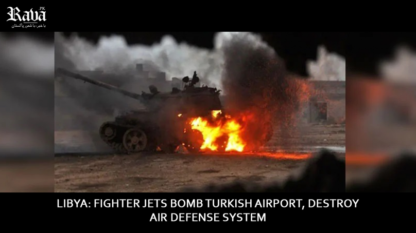 Libya: Fighter jets bomb Turkish airport, destroy air defense system